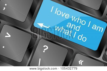 I Love Who I Am And What I Do. Computer Keyboard Keys With Quote Button. Inspirational Motivational