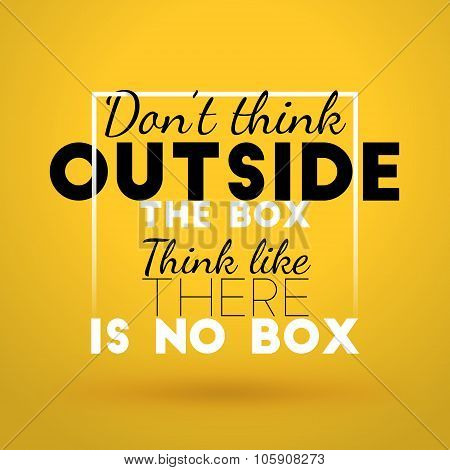 Motivational Typographic Quote - Dont Think Outside The Box. Think Like There Is No Box. Vector Typo