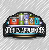 Vector Logo For Kitchen Appliances, Black Sign With Illustration Of Set Different Electrical Goods,  poster