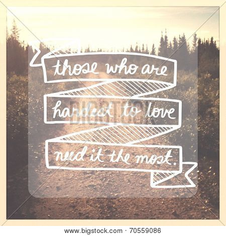 Inspirational Typographic Quote - Those who are hardest to love need it the most