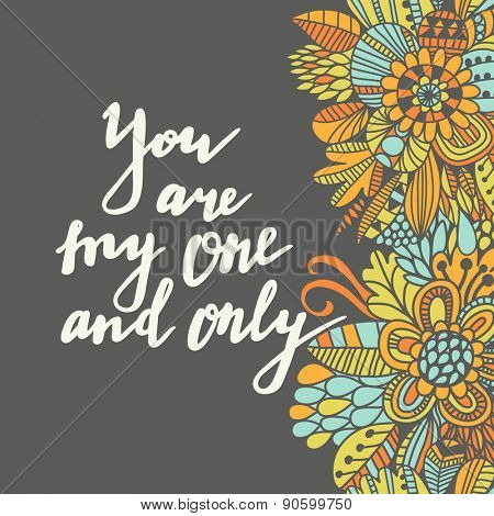You are my one and only. Romantic inspirational background. Lovely card with bright flowers in vector