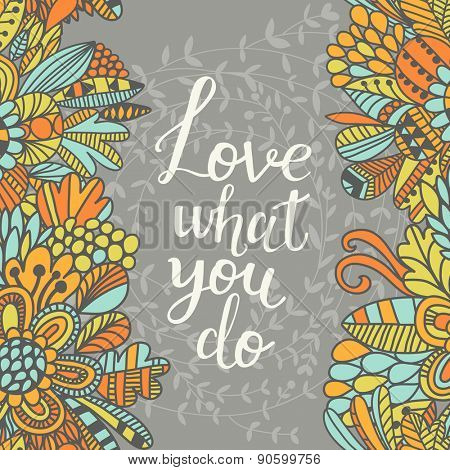 Love what you do. Cute inspirational background. Lovely card with bright flowers in vector