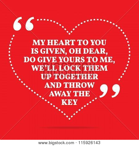 Inspirational Love Quote. My Heart To You Is Given, Oh Dear, Do Give Yours To Me, We'll Lock Them Up