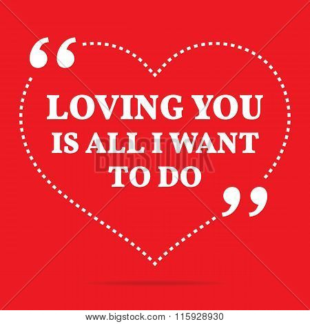 Inspirational Love Quote. Loving You Is All I Want To Do.