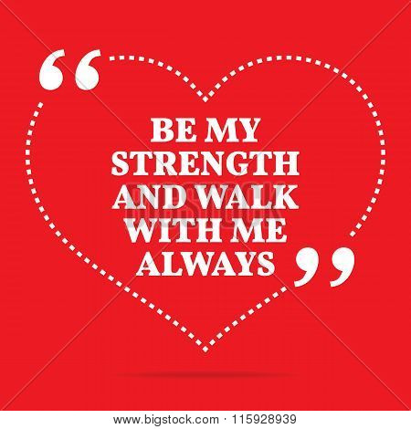Inspirational Love Quote. Be My Strength And Walk With Me Always.