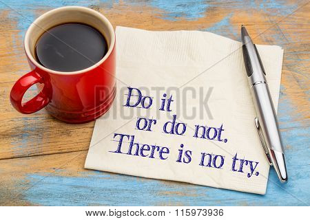 Do or do not. There is no try.  A quote from Yoda character  on a napkin with a cup of coffee