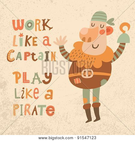 Work like a captain, play like a pirate. Sweet inspirational card with lovely pirate in bright colors. Cute funny pirate in vector