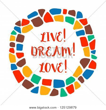 Live! Dream! Love! poster on white background. Bright motivation poster. Positive poster. Lettering in mosaic border. Design element for t-short, poster. Bright mosaic border.