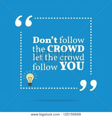 Inspirational Motivational Quote. Don't Follow The Crowd Let The Crowd Follow You.