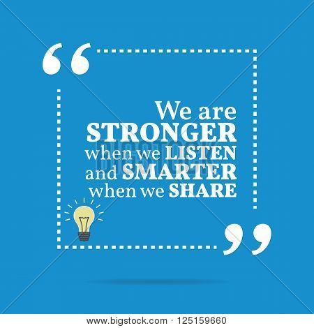 Inspirational Motivational Quote. We Are Stronger When We Listen And Smarter When We Share.