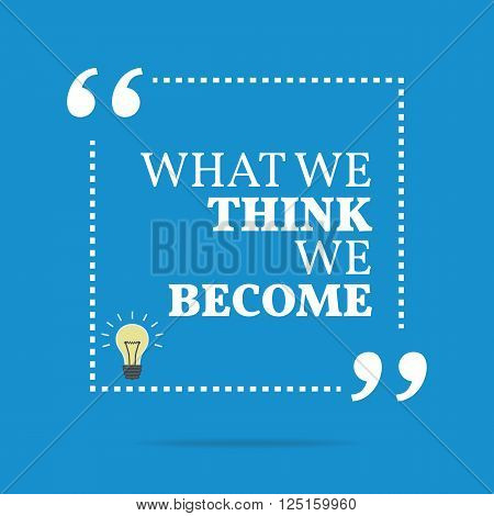 Inspirational Motivational Quote. What We Think We Become.