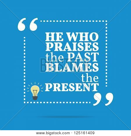 Inspirational Motivational Quote. He Who Praises The Past Blames The Present.