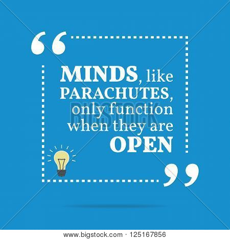 Inspirational Motivational Quote. Minds, Like Parachutes, Only Function When They Are Open.