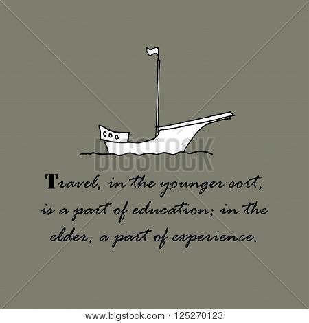 Travel, in the younger sort, is a part of education,  in the elder, a part of experience.