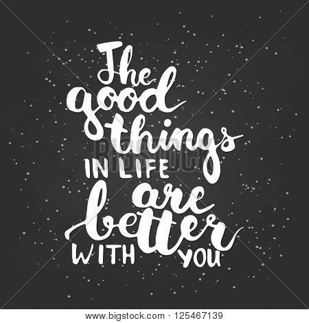 Hand drawn typography lettering phrase The good things in life are better with you. Modern calligraphy for typography greeting and invitation card for save the date card or t-shirt print.