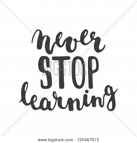 Hand drawn typography lettering phrase Never stop learning isolated on the white background. Modern calligraphy for typography greeting and invitation card or t-shirt print design.