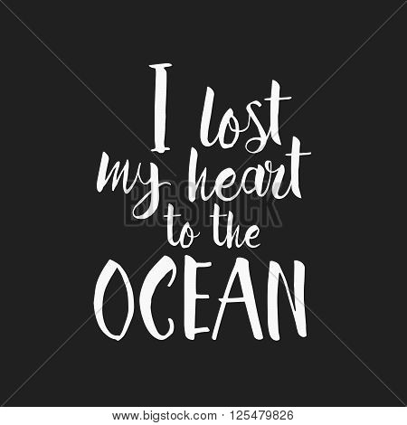 I Lost My Heart To The Ocean - Hand Drawn Inspirational Quote. Vector Isolated Typography Design Ele