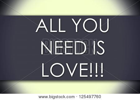 All You Need Is Love!!! - Business Concept With Text