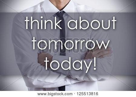 Think About Tomorrow Today! - Young Businessman With Text - Business Concept