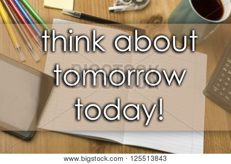 Think About Tomorrow Today! - Business Concept With Text