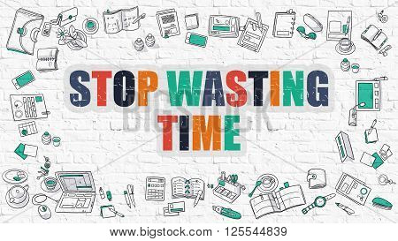 Stop Wasting Time. Multicolor Inscription on White Brick Wall with Doodle Icons Around. Modern Style Illustration with Doodle Design Icons. Stop Wasting Time on White Brickwall Background.
