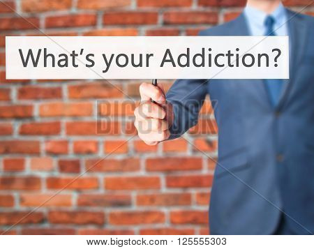What's Your Addiction - Businessman Hand Holding Sign