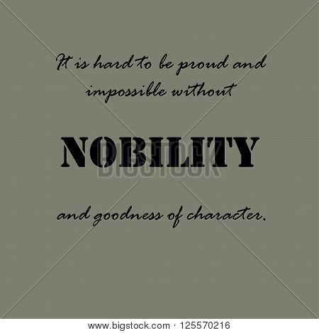 It is hard to be proud and impossible without nobility and goodness of character.