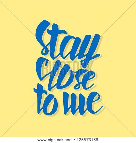 Stay close to me. Typographic handrawn phrase. Perfect lettering. Vector art