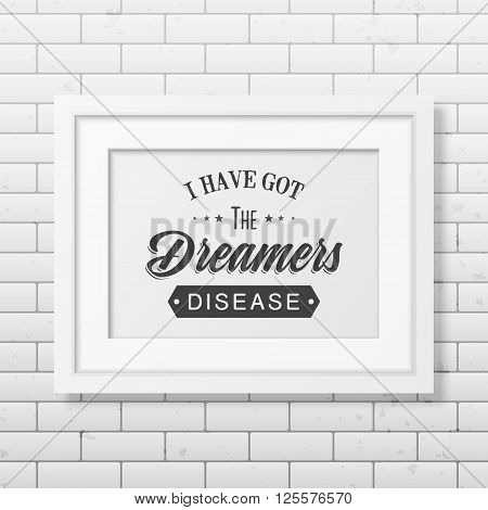 I have got the dreamers diseas - Quote typographical background in the realistic square white frame on the brick wall background. Vintage typography background, mockup for design, vintage typography design, vintage typography art, vintage typography label