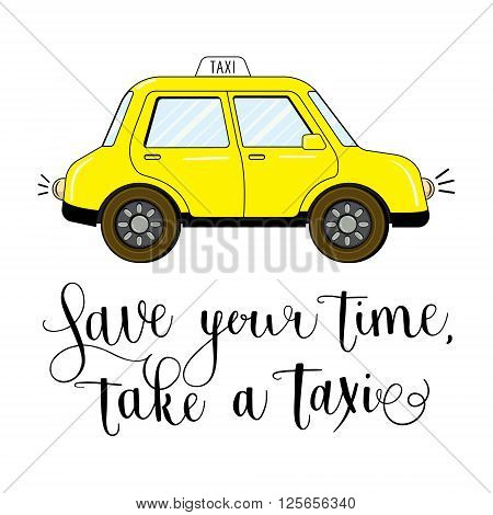 Yellow hand drawn taxi isolated on white background. Save you time, take a taxi hand written calligraphic slogan. Vector illustration