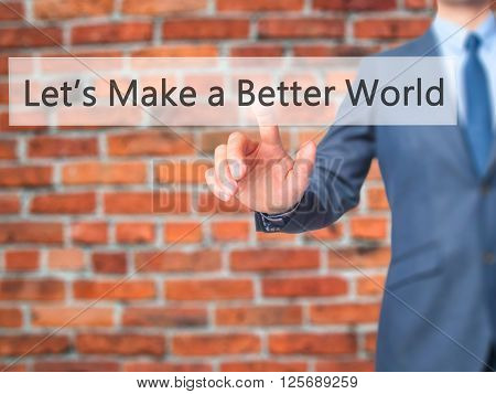 Let's Make A Better World - Businessman Hand Pressing Button On Touch Screen Interface.