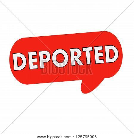 deported wording on Speech bubbles red cylinder