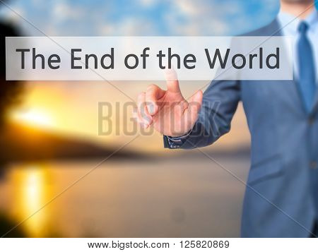 The End Of The World - Businessman Hand Pressing Button On Touch Screen Interface.