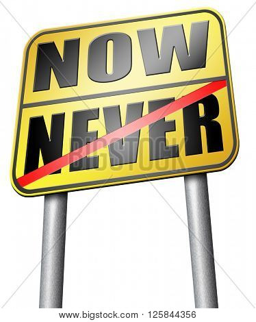 now or never the time to act is now fast action required the time is now