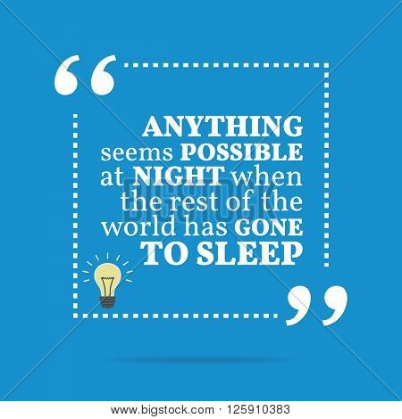 Inspirational Motivational Quote. Anything Seems Possible At Night When The Rest Of The World Has Go