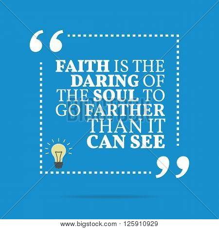 Inspirational Motivational Quote. Faith Is The Daring Of The Soul To Go Farther Than It Can See.