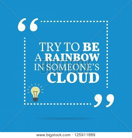 Inspirational Motivational Quote. Try To Be A Rainbow In Someone's Cloud.