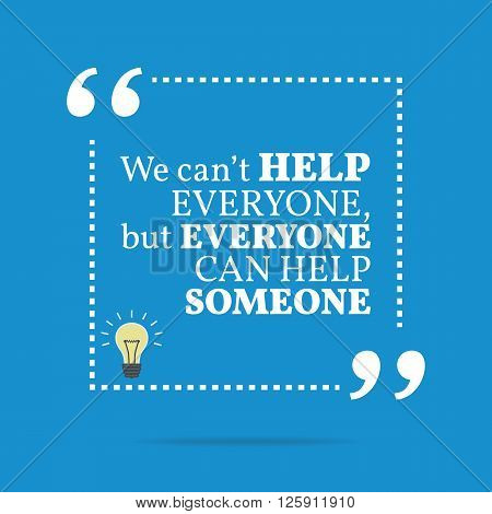 Inspirational Motivational Quote. We Can't Help Everyone, But Everyone Can Help Someone.