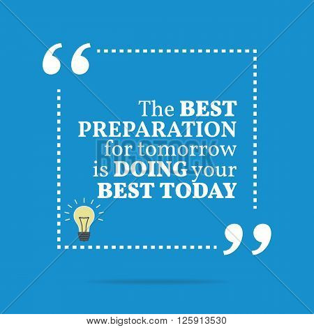 Inspirational Motivational Quote. The Best Preparation For Tomorrow Is Doing Your Best Today.