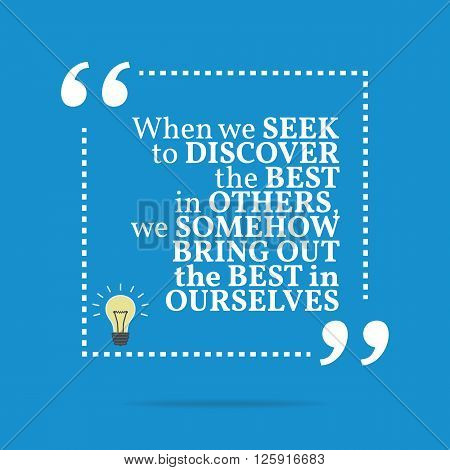 Inspirational Motivational Quote. When We Seek To Discover The Best In Others, We Somehow Bring Out