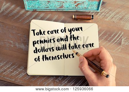 Handwritten quote Take care of your pennies and the dollars will take care of themselves as inspirational concept image