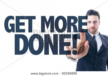 Business man pointing the text: Get More Done!