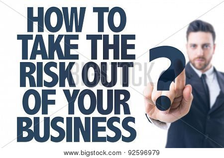 Business man pointing the text: How To Take the Risk Out of Your Business?
