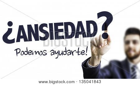 Business Man Pointing the Text: Anxiety? We Can Help! (in Spanish)