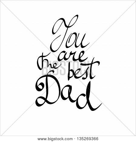 You Are The Best Dad. hand-written lettering, t-shirt print design, typographic composition isolated on white background