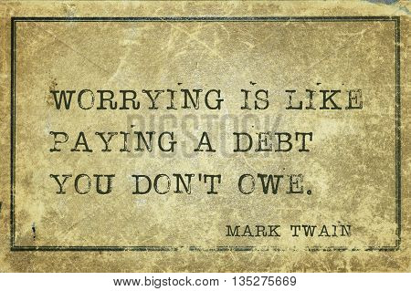 Worrying is like paying a debt you - famous American writer Mark Twain quote printed on grunge vintage cardboard