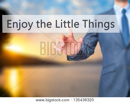 Enjoy The Little Things - Businessman Hand Pressing Button On Touch Screen Interface.