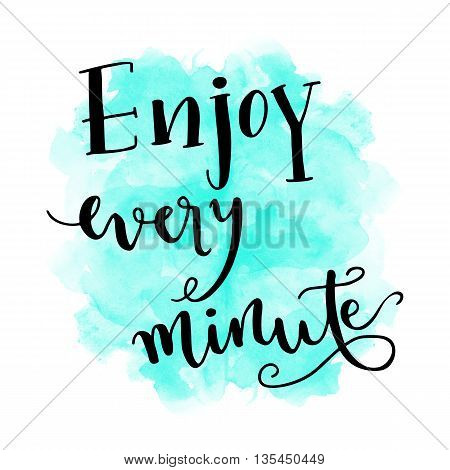 Enjoy every minute hand lettering message on watercolor background