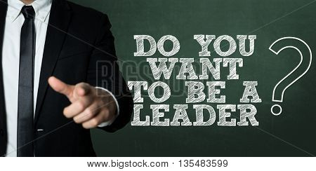 Business man pointing with the question: Do You Want To Be A Leader?