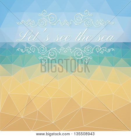 Vector background with geometric shapes and Let's see the sea text. Triangle mosaic background of abstract sea sky and beach. Polygonal design. EPS 10.